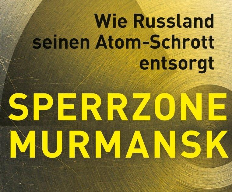"""Buchtipp: """"Sperrzone Murmansk: Wie Russland seinen Atom-Schrott entsorgt"""